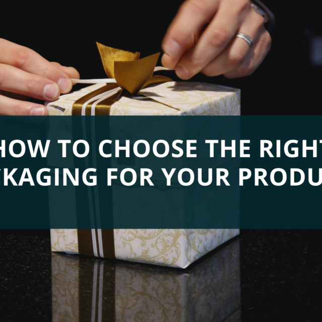 HOW TO CHOOSE THE RIGHT PACKAGING FOR YOUR PRODUCTS